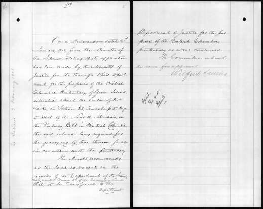 "A handwritten page that reads, ""On a Memorandum, dated 21st January, 1903, from the Minister of the Interior, stating that application has been made by the Minister of Justice for the transfer to his Department, for the purposes of the British Columbia Penitentiary of Goose Island, situated about the center of Pitt Lake, in Section 25, Township 5, Range 5, west of the Seventh Meridian, in the Railway Belt in British Columbia, the said island being required for the quarrying of stone thereon for use in connection with the penitentiary. The Minister recommends, as the land is vacant in the records of the Department of the Interior, that, under Clause 31 of the Dominion Lands Act, it be transferred to the Department of Justice for the purposes of the British Columbia Penitentiary as above mentioned. The Committee submit the same for approval."" [Signed by] Wilfrid Laurier."