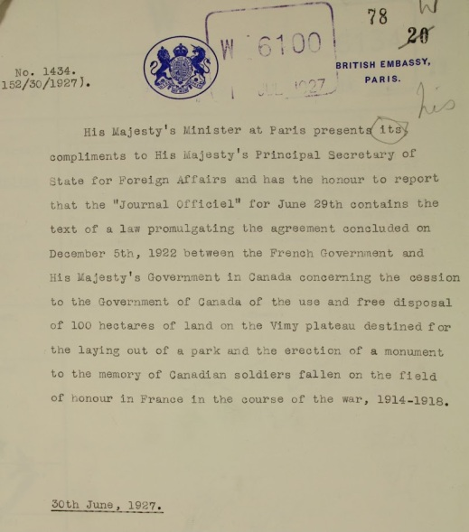 "A typewritten letter reading: His Majesty's Minister at Paris presents his compliments to His Majesty's Principal Secretary of State for Foreign Affairs and has the honour to report that the ""Journal Officiel"" for June 29th contains the text of a law promulgating the agreement concluded on December 5th, 1922 between the French Government and His Majesty's Government in Canada concerning the cession to the Government of Canada of the use and free disposal of 100 hectares of land on the Vimy Plateau destined for the laying out of a park and the erection of a monument to the memory of Canadian soldiers fallen on the field of honour in France in the course of the war, 1914–1918."