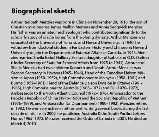 Biographical sketch Arthur Redpath Menzies was born in China on November 29, 1916, the son of Christian missionaries James Mellon Menzies and Annie Sedgwick Menzies. His father was an amateur archaeologist who contributed significantly to the scholarly study of oracle bones from the Shang dynasty. Arthur Menzies was educated at the University of Toronto and Harvard University. In 1940, he withdrew from doctoral studies in Far Eastern History and Chinese at Harvard University to join the Department of External Affairs in Canada. In 1943, Menzies married Sheila Isabel Halliday Skelton, daughter of Isabel and O.D. Skelton (Under-Secretary of State for External Affairs from 1925 to 1941). Arthur and Sheila Menzies had two children: Kenneth and Norah. Arthur Menzies was Second Secretary in Havana (1945–1946), Head of the Canadian Liaison Mission in Japan (1950–1952), High Commissioner to Malaysia (1958–1961) and Burma (1959–1961), Head of the Defence Liaison Division in Ottawa (1961–1965), High Commissioner to Australia (1965–1972) and Fiji (1970–1972), Ambassador to the North Atlantic Council (1972–1976), Ambassador to the People's Republic of China (1976–1980) and the Socialist Republic of Vietnam (1976–1979), and Ambassador for Disarmament (1980–1982). Menzies retired in 1982. He was very active in retirement, writing several books during the last decade of his life. In 2009, he published Australia & the South Pacific: Letters Home, 1965–1972. Menzies received the Order of Canada in 2001. He died on March 4, 2010.