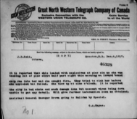 "A Great North Western Telegraph Company of Canada telegram, which reads: ""Moncton, N.B. Dec. 6, 1917. J.D. Reid, Ottawa. It is reported that ship loaded with explosives at pier six as she was backing out of pier about half past eight this morning an inward bound ship ran into her and she caught fire, they tried to sink her before she exploded but failed. She blew up at nine o'clock. It is reported the city in bad state and much damage done but account wires being down unable to get any detail. Will give further information soon as obtained. Assistant General Manager Brown going to Halifax by Special. C.A. Hayes."""