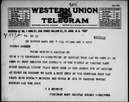 "A Western Union telegram which reads: ""RM Boston Mass. Dec 7 via Ottawa Ont. 8 1917. Robert Borden, Prime Minister, Halifax, NS. From your knowledge of conditions at Halifax what can we best do at once to help relieve the distress of the people at Halifax last night medical relief train left here at ten o'clock due at Halifax at eight pm tonight we have a ship here at our disposal that can leave here Sunday morning and would be due in Halifax Monday morning can she dock. H.B. Endicot Chairman Mass Halifax Relief Committee."""