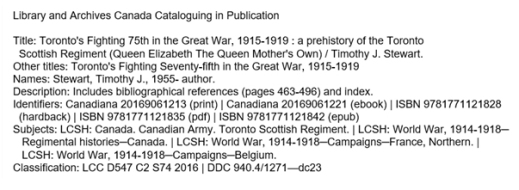 "A CIP data block for Toronto's Fighting 75th in the Great War, 1915-1919 appears in the new format. The heading ""Library and Archives Canada Cataloguing in Publication"" appears at the top. Below the heading, each section of the data block contains a label. These labels appear in the following order: Title, Other titles, Names, Description, Identifiers, Subjects, and Classification. Detailed information about the book appears under each label."