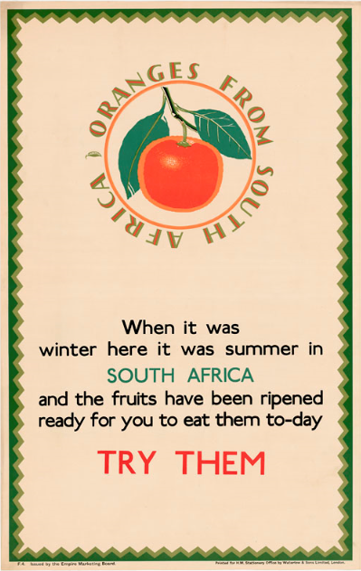 "Poster showing a colour drawing of an orange, surrounded by the phrase ""Oranges from South Africa."" Poster also includes the text ""When it was winter here it was summer in South Africa and the fruits have been ripened and ready for you to eat them to-day. Try them."""